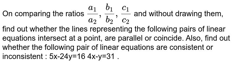 On comparing the ratios `(a_1)/(a_2), (b_1)/(b_2), (c_1)/(c_2)`  and without drawing them, find out whether the lines representing the following pairs of linear equations intersect at a point, are parallel or coincide. Also, find out whether the following pair of linear equations are consistent or inconsistent : 5x-24y=16  4x-y=31 .