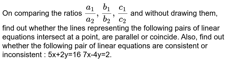 On comparing the ratios `(a_1)/(a_2), (b_1)/(b_2), (c_1)/(c_2)`  and without drawing them, find out whether the lines representing the following pairs of linear equations intersect at a point, are parallel or coincide. Also, find out whether the following pair of linear equations are consistent or inconsistent : 5x+2y=16 7x-4y=2.