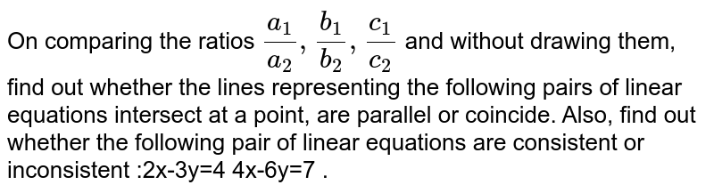 On comparing the ratios `(a_1)/(a_2), (b_1)/(b_2), (c_1)/(c_2)`  and without drawing them, find out whether the lines representing the following pairs of linear equations intersect at a point, are parallel or coincide. Also, find out whether the following pair of linear equations are consistent or inconsistent :2x-3y=4 4x-6y=7 .