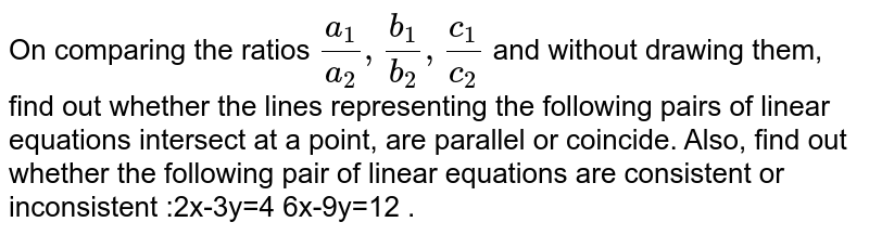 On comparing the ratios `(a_1)/(a_2), (b_1)/(b_2), (c_1)/(c_2)`  and without drawing them, find out whether the lines representing the following pairs of linear equations intersect at a point, are parallel or coincide. Also, find out whether the following pair of linear equations are consistent or inconsistent :2x-3y=4 6x-9y=12 .