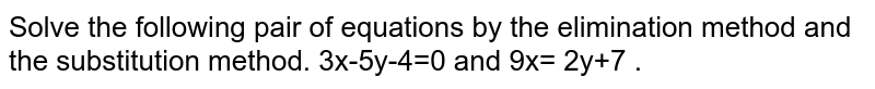 Solve the following pair of equations by the elimination method and the substitution method. 3x-5y-4=0 and 9x= 2y+7 .