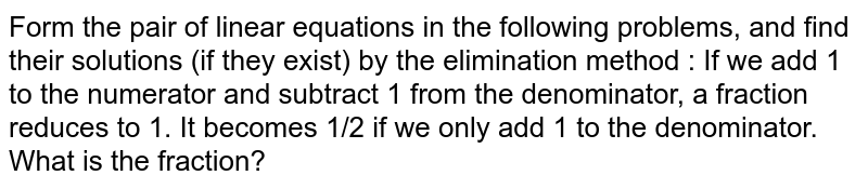 Form the pair of linear equations in the following problems, and find their solutions (if they exist) by the elimination method : If we add 1 to the numerator and subtract 1 from the denominator, a fraction reduces to 1. It becomes 1/2 if we only add 1 to the denominator. What is the fraction?