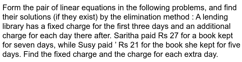 Form the pair of linear equations in the following problems, and find their solutions (if they exist) by the elimination method : A lending library has a fixed charge for the first three days and an additional charge for each day there after. Saritha paid Rs 27 for a book kept for seven days, while Susy paid ' Rs 21 for the book she kept for five days. Find the fixed charge and the charge for each extra day.