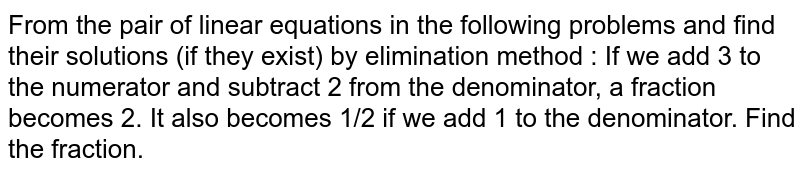 From the pair of linear equations in the following problems and find their solutions (if they exist) by elimination method : If we add 3 to the numerator and subtract 2 from the denominator, a fraction   becomes 2. It also becomes 1/2 if we add  1 to the denominator. Find the fraction.