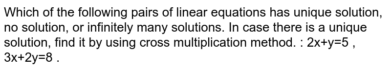 Which of the following pairs of linear equations has unique solution, no solution, or infinitely many solutions. In case there is a unique solution, find it by using cross multiplication method. :   2x+y=5 , 3x+2y=8 .