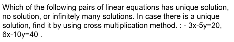 Which of the following pairs of linear equations has unique solution, no solution, or infinitely many solutions. In case there is a unique solution, find it by using cross multiplication method. : -  3x-5y=20, 6x-10y=40 .