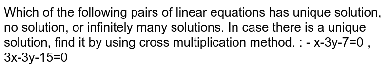Which of the following pairs of linear equations has unique solution, no solution, or infinitely many solutions. In case there is a unique solution, find it by using cross multiplication method. : -  x-3y-7=0 , 3x-3y-15=0