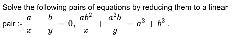 Solve the following pairs of equations by reducing them to a linear pair :- `a/x-b/y=0,(ab^2)/x+(a^2b)/y=a^2+b^2` .