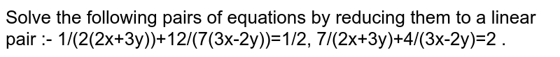 Solve the following pairs of equations by reducing them to a linear pair :- 1/(2(2x+3y))+12/(7(3x-2y))=1/2, 7/(2x+3y)+4/(3x-2y)=2 .