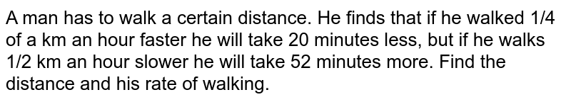A man has to walk a certain distance. He finds  that if he walked 1/4 of a km an hour faster he will take 20 minutes less, but if he walks 1/2 km an hour slower he will take 52 minutes more. Find the distance and his rate of walking.