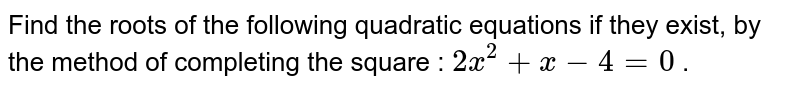 Find the roots of the following quadratic equations if they exist, by the  method of completing the square : `2x^2+x-4=0` .