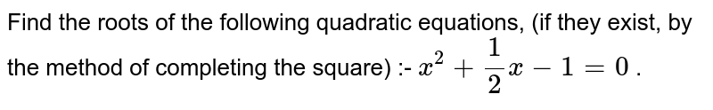 Find the roots of the following quadratic equations, (if they exist, by the method of completing the square) :-  `x^2+1/2x-1=0` .