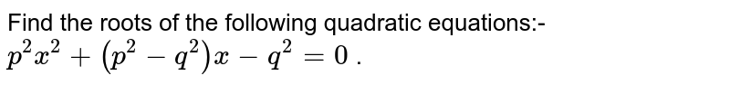 Find the roots of the following quadratic equations:- `p^2x^2+(p^2-q^2)x-q^2=0` .