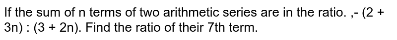 If the sum of n terms of two arithmetic series are in the ratio. ,- (2 + 3n) : (3 + 2n). Find the ratio of their 7th term.