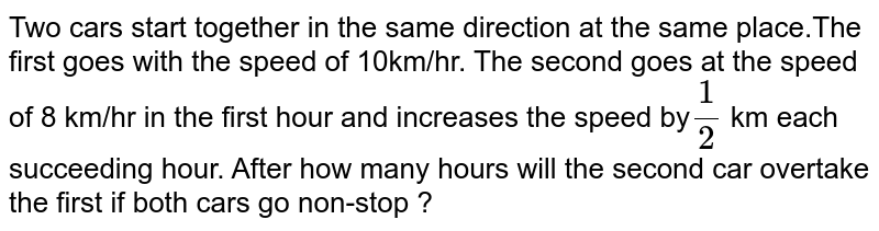 Two cars start together in the same direction at the same place.The first goes with the speed of 10km/hr. The second goes at the speed of 8 km/hr in the first hour and increases the speed by` 1/2` km each succeeding hour. After how many hours will the second car overtake the first if both cars go non-stop ?