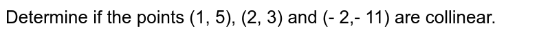 Determine if the points (1, 5), (2, 3) and (- 2,- 11) are collinear.