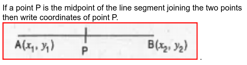 """If a point P is the midpoint of the line segment joining the two points then write coordinates of point P.  <br><img src=""""https://doubtnut-static.s.llnwi.net/static/physics_images/MBD_MAT_X_C07_S05_005_Q01.png"""" width=""""80%""""> ."""