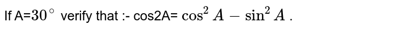 If A=`30^@` verify that :- cos2A= `cos^2A-sin^2A` .
