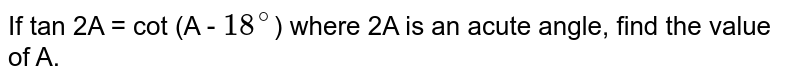 If tan 2A = cot (A - `18^@`) where 2A is an acute angle, find the value of A.