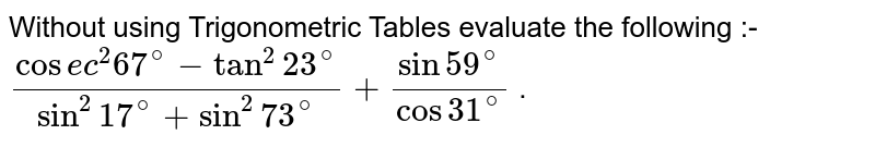 Without using Trigonometric Tables evaluate the following :- `(cosec^2 67^@-tan^2 23^@)/(sin^2 17^@+sin^2 73^@)+(sin59^@)/(cos31^@)` .