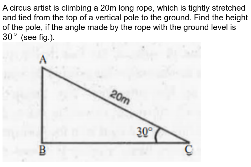 """A circus artist is climbing a 20m long rope, which is tightly stretched and tied from the top of a vertical pole to the ground. Find the height of the pole, if the angle made by the rope with the ground level is `30^@` (see fig.). <br><img src=""""https://doubtnut-static.s.llnwi.net/static/physics_images/MBD_MAT_X_C09_S01_001_Q01.png"""" width=""""80%"""">"""
