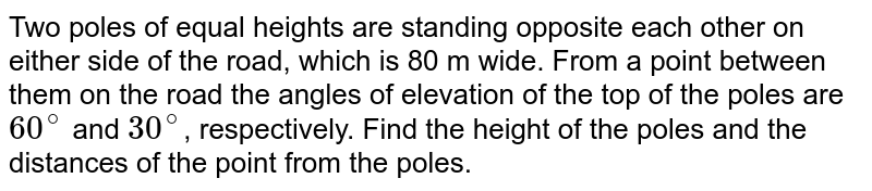 Two poles of equal heights are standing opposite each other on either side of the road, which is 80 m wide. From a point between them on the road the angles of elevation of the top of the poles are `60^@` and `30^@`, respectively. Find the height of the poles and the distances of the point from the poles.