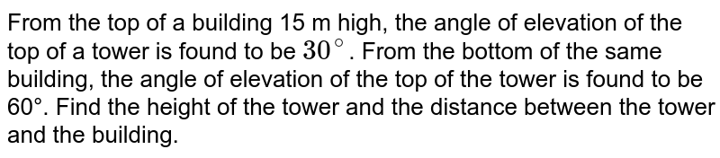From the top of a building 15 m high, the angle of elevation of the top of a tower is found to be `30^@`. From the bottom of the same building, the angle of elevation of the top of the tower is found to be 60°. Find the height of the tower and the distance between the tower and the building.