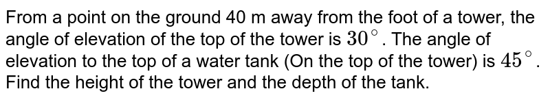 From a point on the ground 40 m away from the foot of a tower, the angle of elevation of the top of the tower is `30^@`. The angle of elevation to the top of a water tank (On the top of the tower) is `45^@`. Find the height of the tower and the depth of the tank.