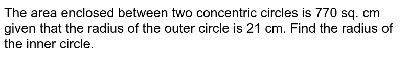 The area enclosed between two concentric circles is 770 sq. cm given that the radius of the outer circle is 21 cm. Find the radius of the inner circle.