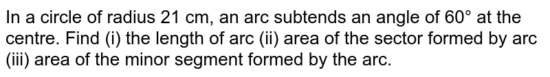 In a circle of radius 21 cm, an arc subtends an angle of 60° at the centre. Find (i) the length of arc (ii) area of the sector formed by arc (iii) area of the minor segment formed by the arc.