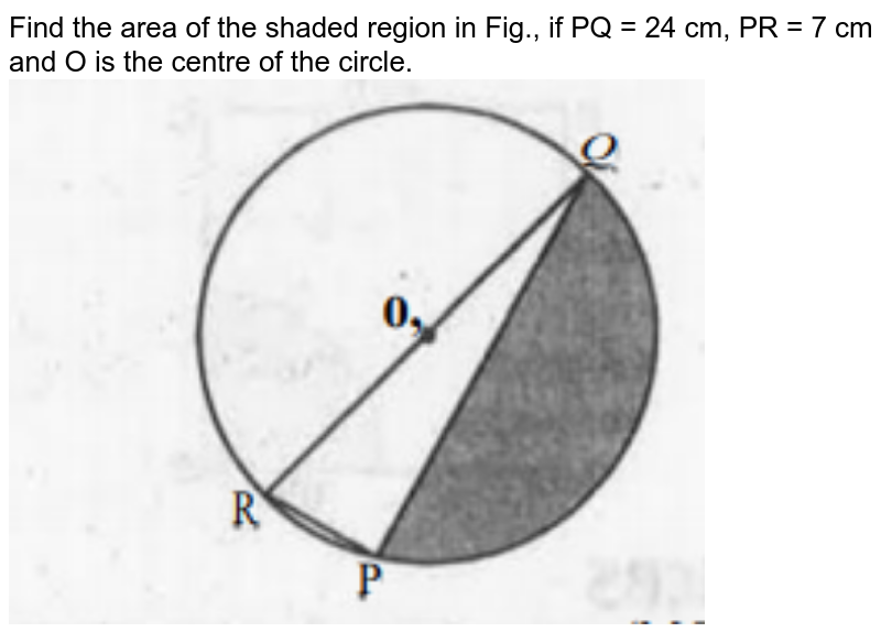 """Find the area of the shaded region in Fig., if PQ = 24 cm, PR = 7 cm and O is the centre of the circle. <br><img src=""""https://doubtnut-static.s.llnwi.net/static/physics_images/MBD_MAT_X_C12_S03_001_Q01.png"""" width=""""80%"""">"""