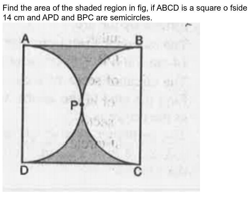 """Find the area of the shaded region in fig, if ABCD is a square o fside 14 cm and APD and BPC are semicircles. <br><img src=""""https://doubtnut-static.s.llnwi.net/static/physics_images/MBD_MAT_X_C12_S03_003_Q01.png"""" width=""""80%"""">"""
