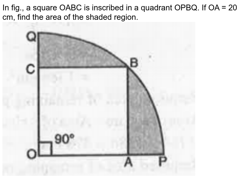 """In fig., a square OABC is inscribed in a quadrant OPBQ. If OA = 20 cm, find the area of the shaded region. <br><img src=""""https://doubtnut-static.s.llnwi.net/static/physics_images/MBD_MAT_X_C12_S03_009_Q01.png"""" width=""""80%"""">"""