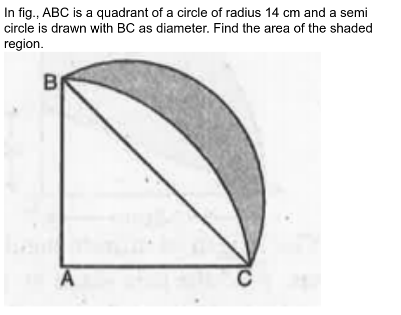 """In fig., ABC is a quadrant of a circle of radius 14 cm and a semi circle is drawn with BC as diameter. Find the area of the shaded region. <br><img src=""""https://doubtnut-static.s.llnwi.net/static/physics_images/MBD_MAT_X_C12_S03_011_Q01.png"""" width=""""80%"""">"""