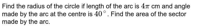 Find the radius of the circle if length of the arc is `4pi` cm and angle made by the arc at the centre is `40^@`. Find the area of the sector made by the arc.