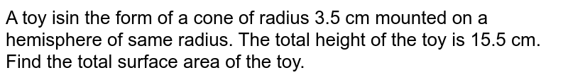 A toy isin the form of a cone of radius 3.5 cm mounted on a hemisphere of same radius. The total height of the toy is 15.5 cm. Find the total surface area of the toy.