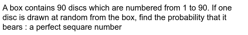 A box contains 90 discs which are numbered from 1 to 90. If one disc is drawn at random from the box, find the probability that it bears : a perfect sequare number