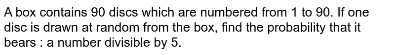A box contains 90 discs which are numbered from 1 to 90. If one disc is drawn at random from the box, find the probability that it bears : a number divisible by 5.
