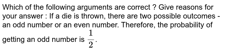 Which of the following arguments are correct ? Give reasons for your answer : If a die is thrown, there are two possible outcomes - an odd number or an even number. Therefore, the probability of getting an odd number is `1/2`.