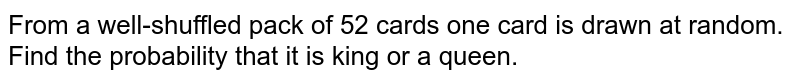 From a well-shuffled pack of 52 cards one card is drawn at random. Find the probability that it is king or a queen.
