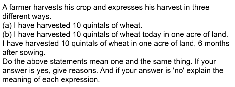A farmer harvests his crop and expresses his harvest in three different ways. <br> (a) I have harvested 10 quintals of wheat. <br> (b) I have harvested 10 quintals of wheat today in one acre of land. <br> I have harvested 10 quintals of wheat in one acre of land, 6 months after sowing. <br> Do the above statements mean one and the same thing. If your answer is yes, give reasons. And if your answer is 'no' explain the meaning of each expression.