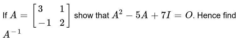 If `A=[{:(3,1),(-1,2):}]` show that `A^2-5A+7I=O. Hence find `A^(-1)`