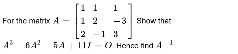 For the matrix `A=[{:(1,1,1),(1,2,-3),(2,-1,3):}]` Show that `A^3-6A^2+5A+11I=O`. Hence find `A^(-1)`