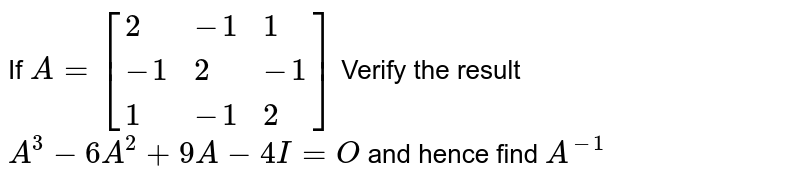 If `A=[{:(2,-1,1),(-1,2,-1),(1,-1,2):}]` Verify the result `A^3-6A^2+9A-4I=O` and hence find `A^(-1)`