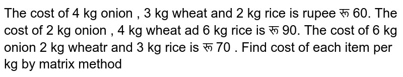 The cost of 4 kg onion , 3 kg wheat and 2 kg rice is rupee रू 60. The cost of 2 kg onion , 4 kg wheat ad 6 kg rice is रू 90. The cost of 6 kg onion 2 kg wheatr and 3 kg rice is रू 70 . Find cost of each item per kg by matrix method
