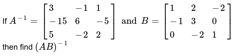 If `A^(-1)=[{:(3,-1,1),(-15,6,-5),(5,-2,2):}] and B=[{:(1,2,-2),(-1,3,0),(0,-2,1):}]` then find `(AB)^(-1)`