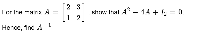 For the matrix `A=[{:(2,3),(1,2):}]` , show that `A^2-4A+I_2=0`. Hence, find `A^(-1)`