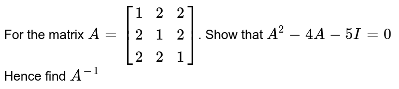 For the matrix `A=[{:(1,2,2),(2,1,2),(2,2,1):}]`. Show that `A^2-4A-5I=0` Hence find `A^(-1)`