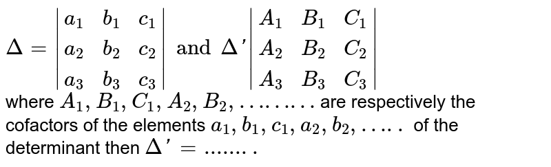 `Delta=|{:(a_1,b_1,c_1),(a_2,b_2,c_2),(a_3,b_3,c_3):}|and Delta'|{:(A_1,B_1,C_1),(A_2,B_2,C_2),(A_3,B_3,C_3):}|` <br> where `A_1,B_1,C_1,A_2,B_2,………` are respectively the cofactors of the elements `a_1,b_1,c_1,a_2,b_2,…..` of the determinant then `DeltaDetla'=........`