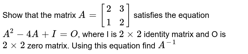 Show that the matrix `A=[{:(2,3),(1,2):}]` satisfies the equation `A^2-4A+I=O`, where I is `2xx2` identity matrix and O is `2xx2` zero matrix. Using this equation find `A^(-1)`